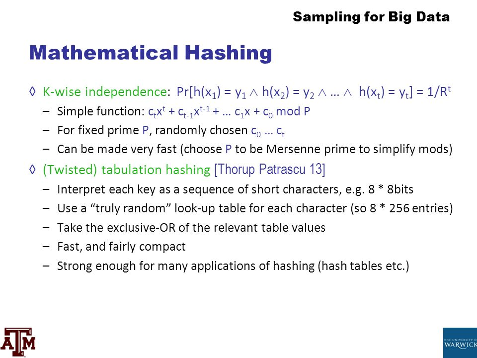 Mathematical Hashing K-wise independence: Pr[h(x1) = y1  h(x2) = y2  …  h(xt) = yt] = 1/Rt. Simple function: ctxt + ct-1xt-1 + … c1x + c0 mod P.